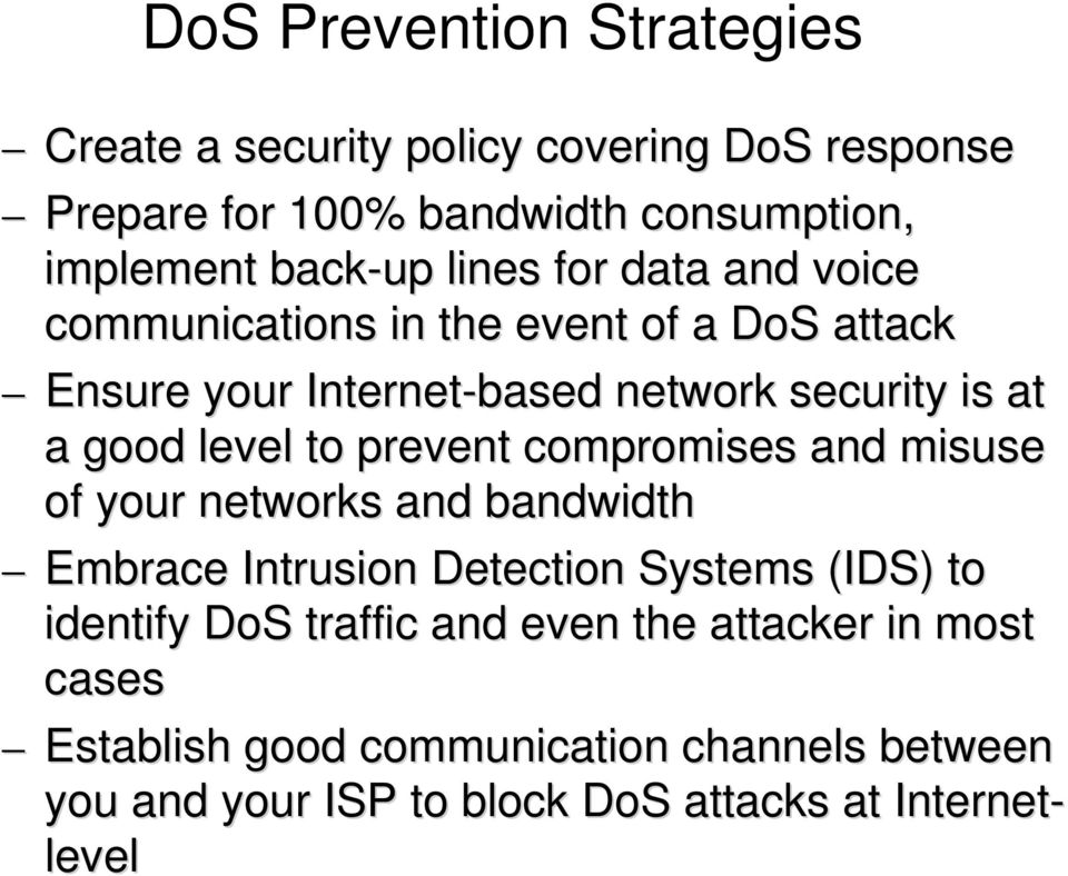 to prevent compromises and misuse of your networks and bandwidth Embrace Intrusion Detection Systems (IDS) to identify DoS traffic