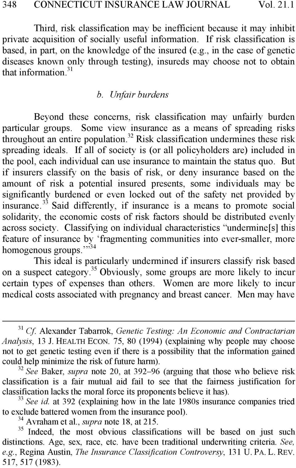 Unfair burdens Beyond these concerns, risk classification may unfairly burden particular groups. Some view insurance as a means of spreading risks throughout an entire population.