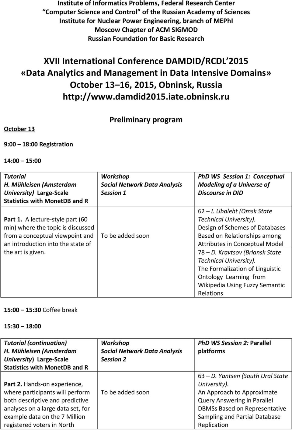 http://www.damdid2015.iate.obninsk.ru October 13 Preliminary program 9:00 18:00 Registration 14:00 15:00 Tutorial H. Mühleisen (Amsterdam University) Large-Scale Statistics with MonetDB and R Part 1.