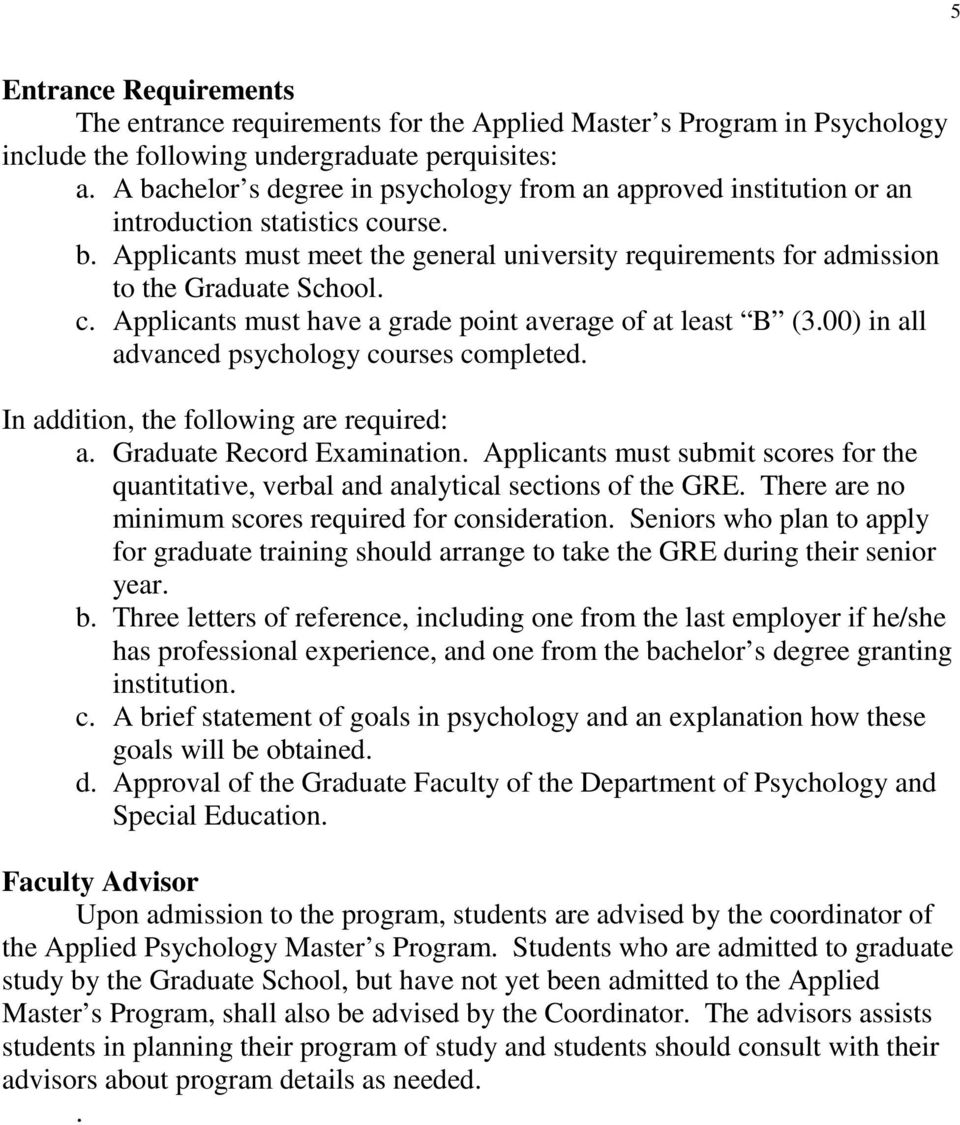 c. Applicants must have a grade point average of at least B (3.00) in all advanced psychology courses completed. In addition, the following are required: a. Graduate Record Examination.