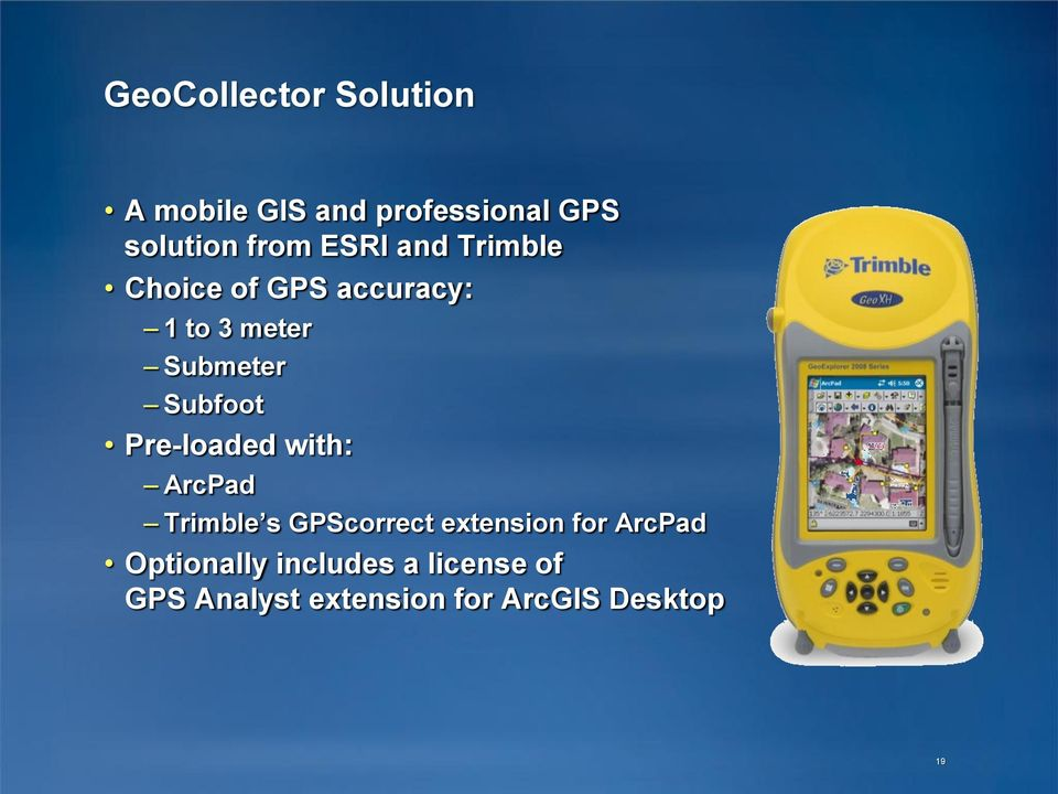 Pre-loaded with: ArcPad Trimble s GPScorrect extension for ArcPad