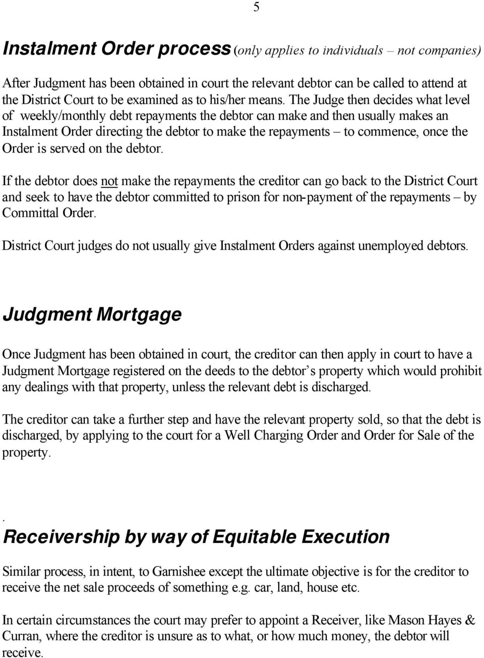 The Judge then decides what level of weekly/monthly debt repayments the debtor can make and then usually makes an Instalment Order directing the debtor to make the repayments to commence, once the