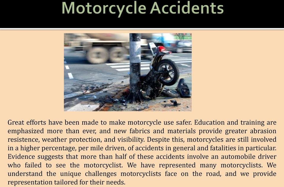 Despite this, motorcycles are still involved in a higher percentage, per mile driven, of accidents in general and fatalities in particular.