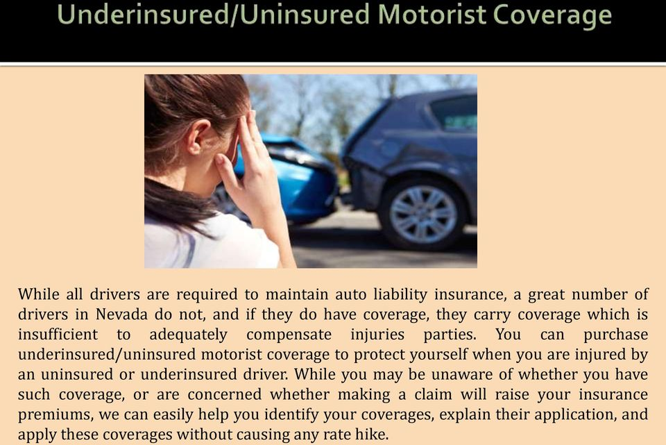 You can purchase underinsured/uninsured motorist coverage to protect yourself when you are injured by an uninsured or underinsured driver.