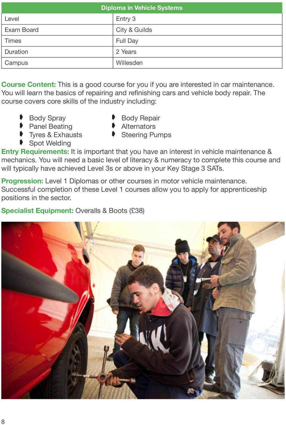 The course covers core skills of the industry including: Body Spray Body Repair Panel Beating Alternators Tyres & Exhausts Steering Pumps Spot Welding Entry Requirements: It is important that you