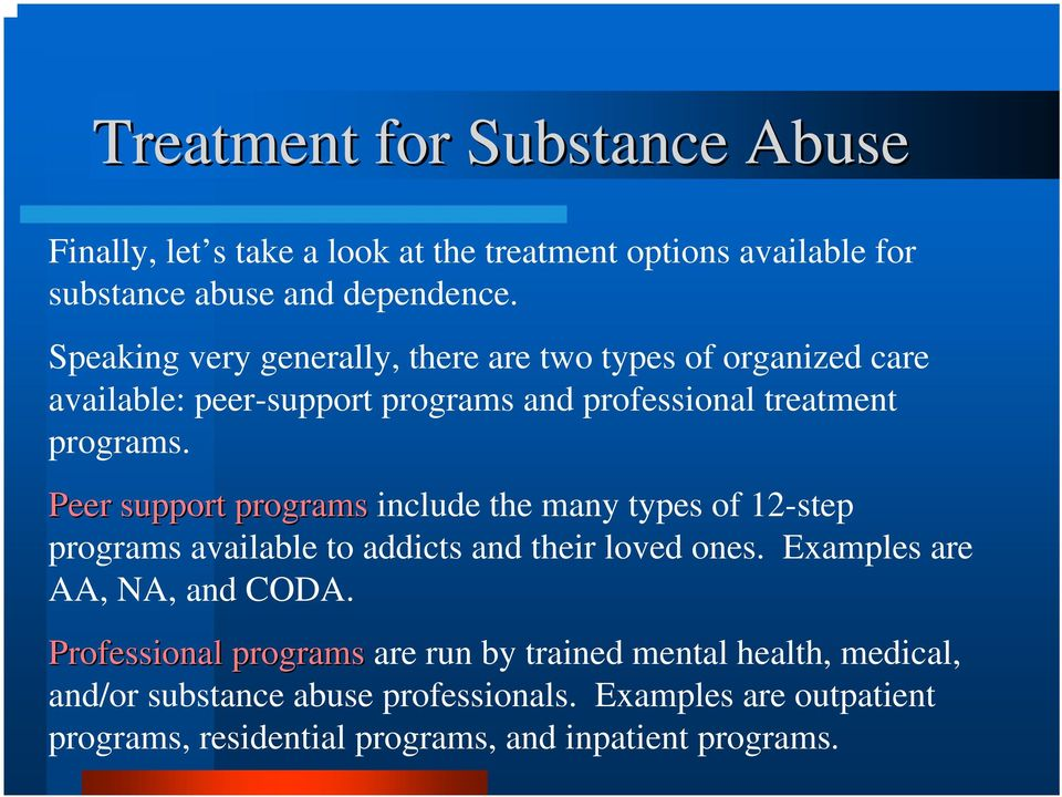 Peer support programs include the many types of 12-step programs available to addicts and their loved ones. Examples are AA, NA, and CODA.