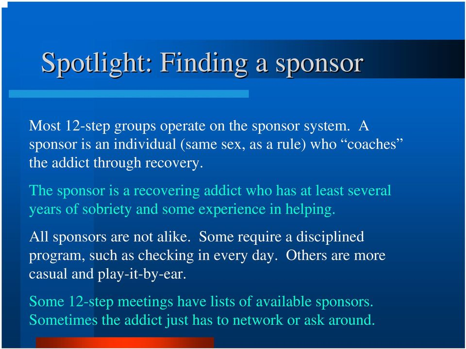The sponsor is a recovering addict who has at least several years of sobriety and some experience in helping.