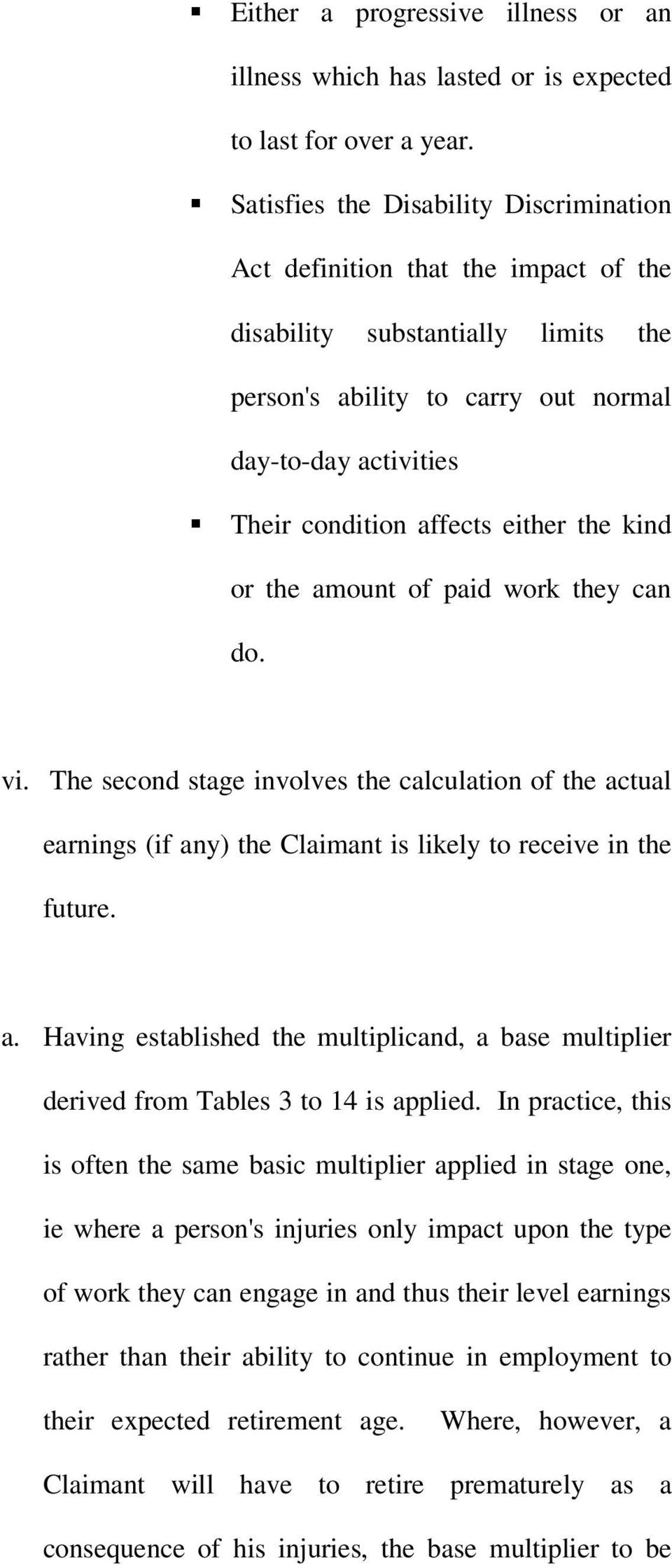 either the kind or the amount of paid work they can do. vi. The second stage involves the calculation of the actual earnings (if any) the Claimant is likely to receive in the future. a. Having established the multiplicand, a base multiplier derived from Tables 3 to 14 is applied.