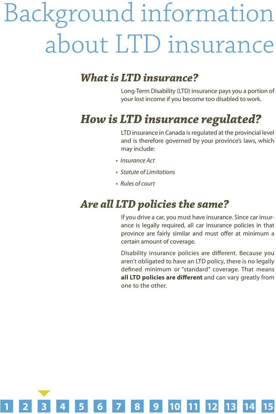 LTD insurance in Canada is regulated at the provincial level and is therefore governed by your province s laws, which may include: Insurance Act Statute of Limitations Rules of court Are all LTD