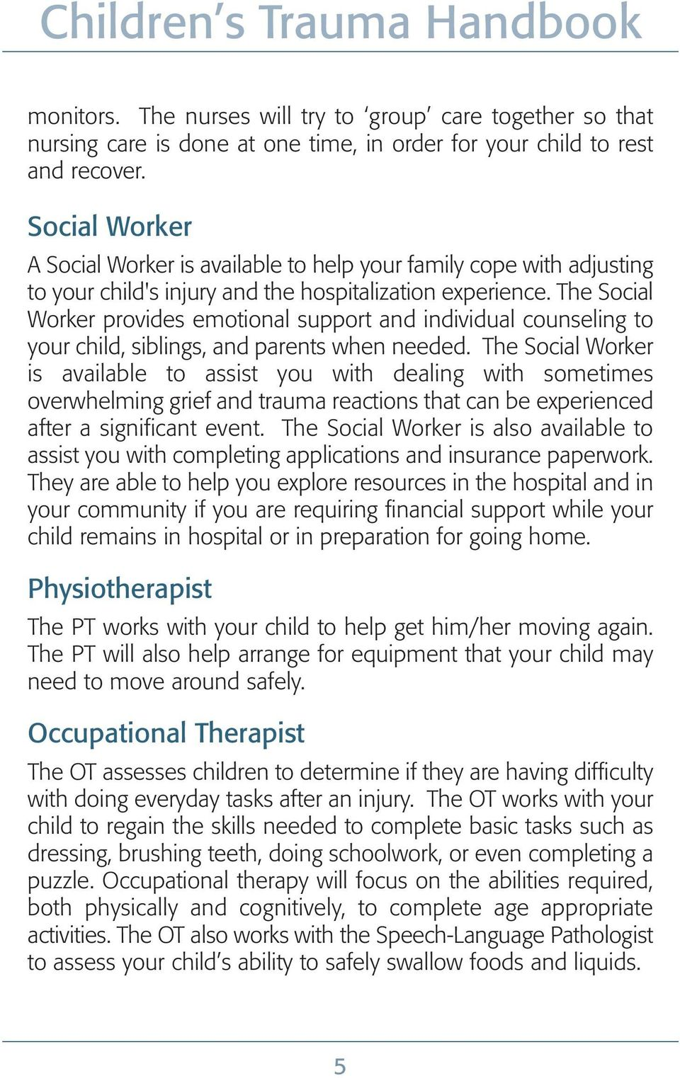The Social Worker provides emotional support and individual counseling to your child, siblings, and parents when needed.