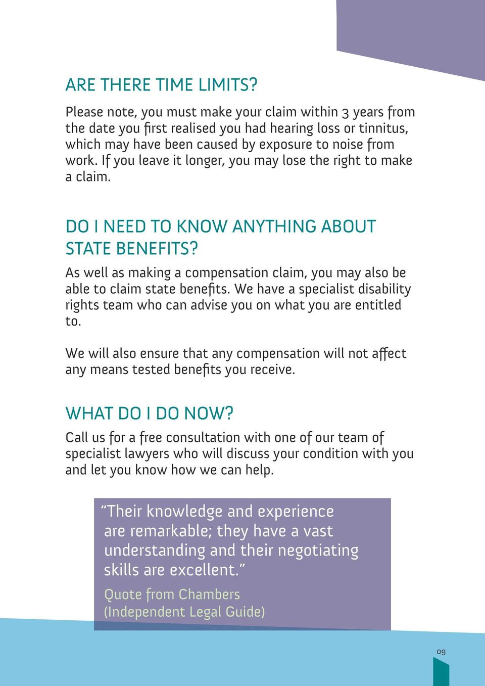 If you leave it longer, you may lose the right to make a claim. DO I NEED TO KNOW ANYTHING ABOUT STATE BENEFITS? As well as making a compensation claim, you may also be able to claim state benefits.