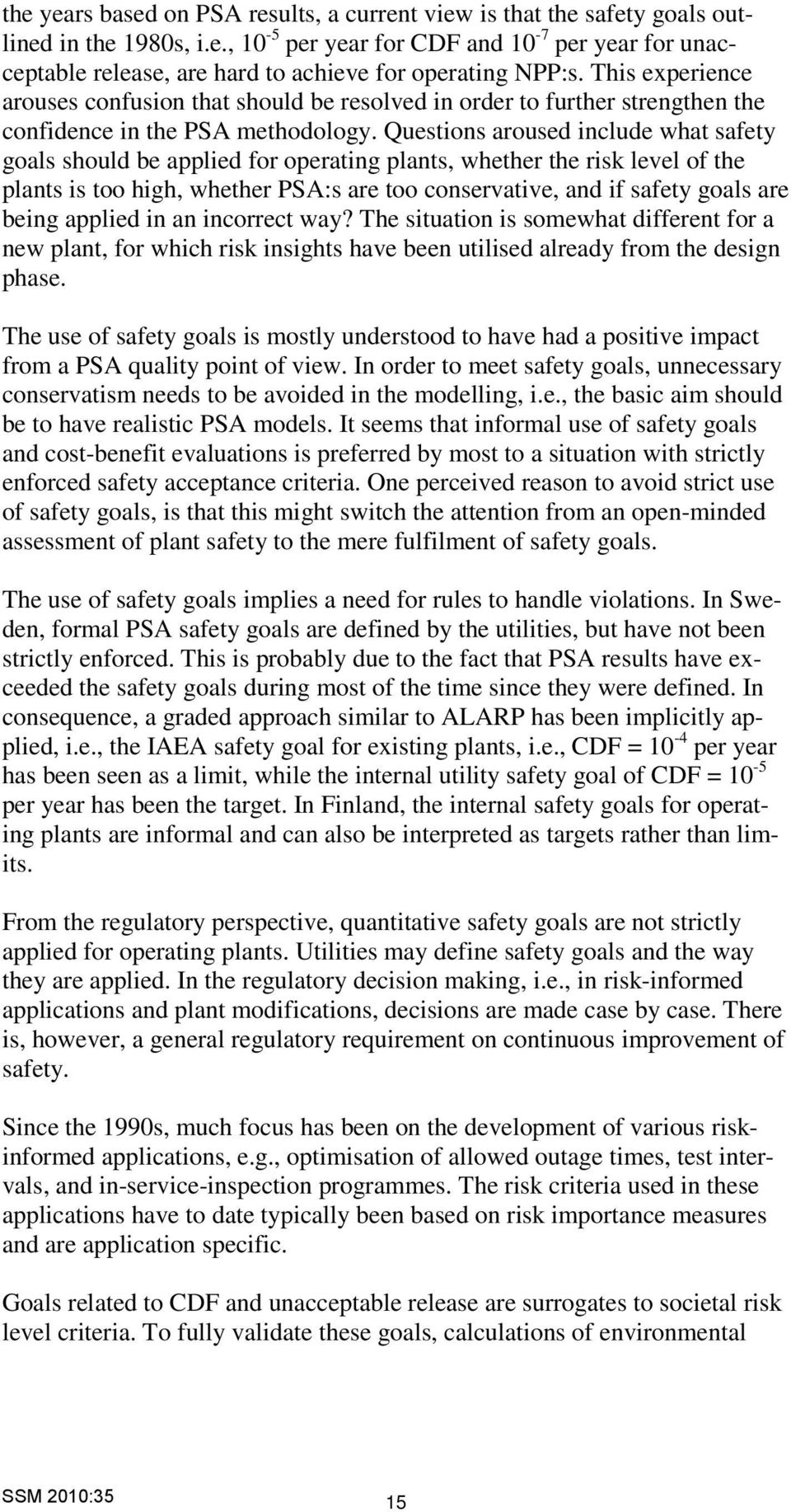Questions aroused include what safety goals should be applied for operating plants, whether the risk level of the plants is too high, whether PSA:s are too conservative, and if safety goals are being