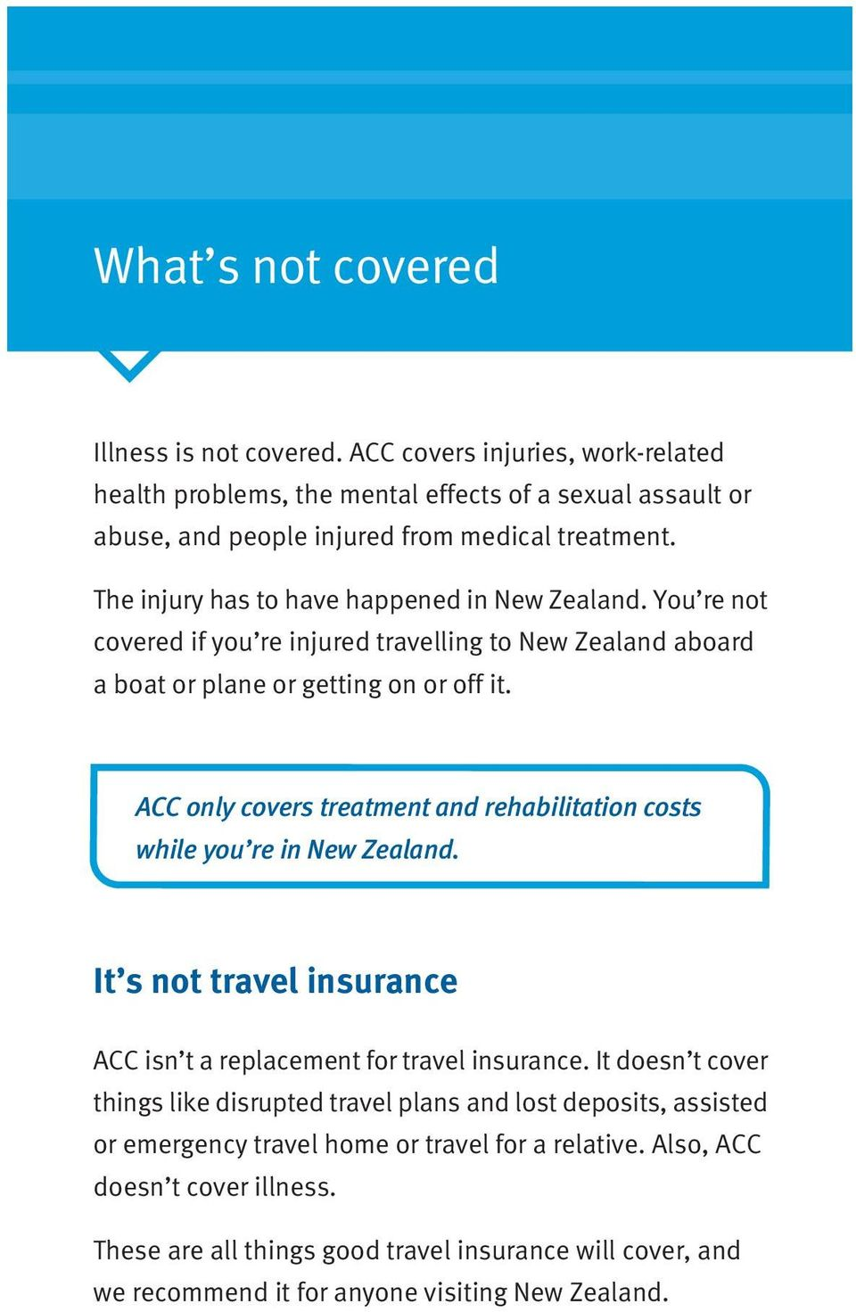 ACC only covers treatment and rehabilitation costs while you re in New Zealand. It s not travel insurance ACC isn t a replacement for travel insurance.