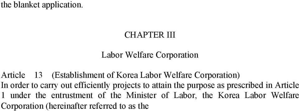 the entrustment of the Minister of Labor, the Korea Labor Welfare Corporation (hereinafter referred to as the Corporation ) shall be established.