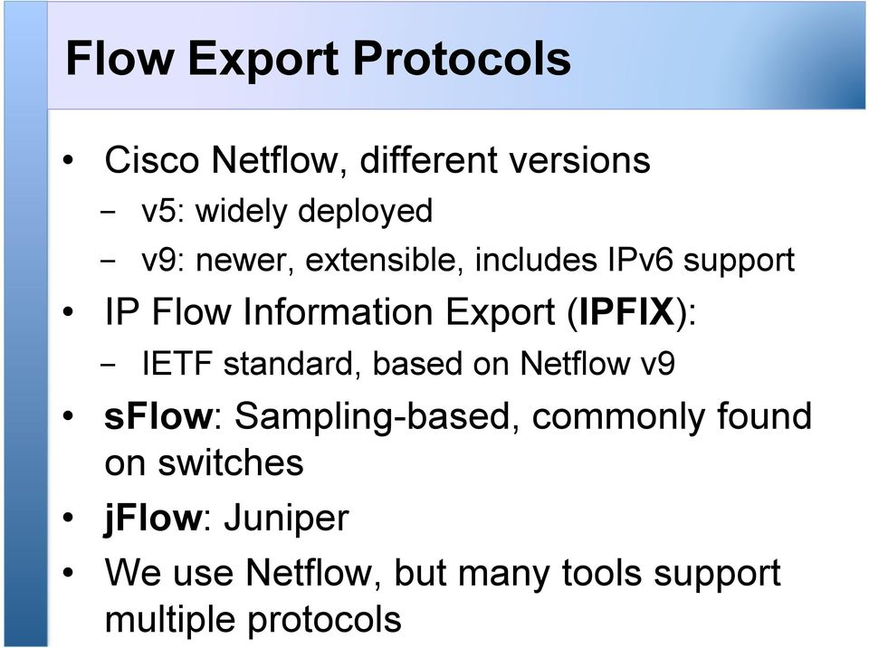(IPFIX): - IETF standard, based on Netflow v9 sflow: Sampling-based, commonly