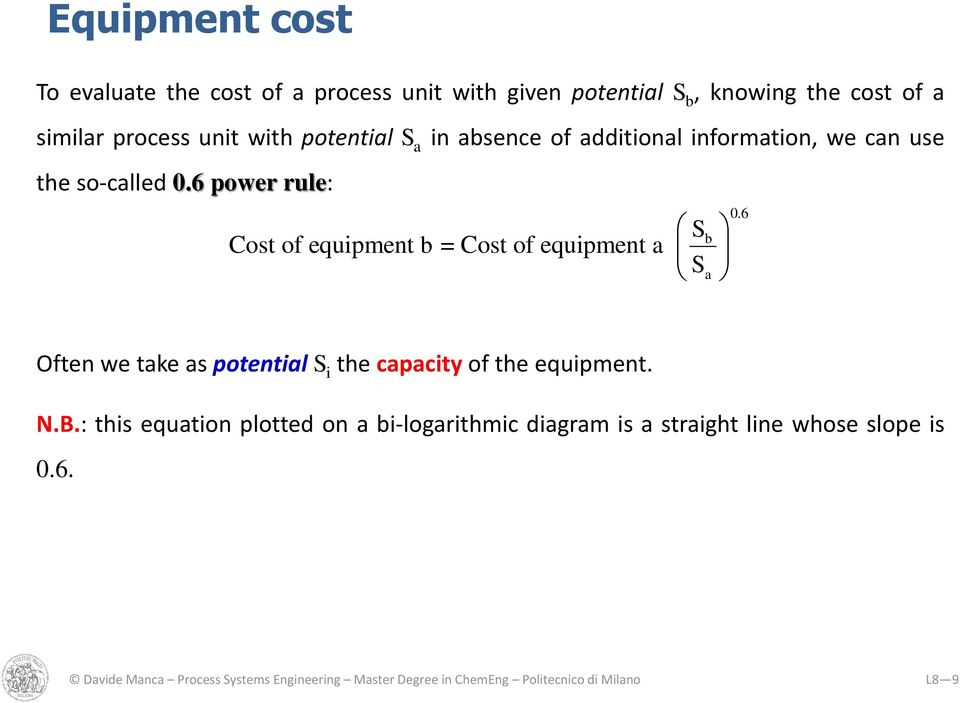 6 power rule: Sb Cost of equipment b = Cost of equipment a Sa 0.6 Often we take as potential S i the capacity of the equipment. N.
