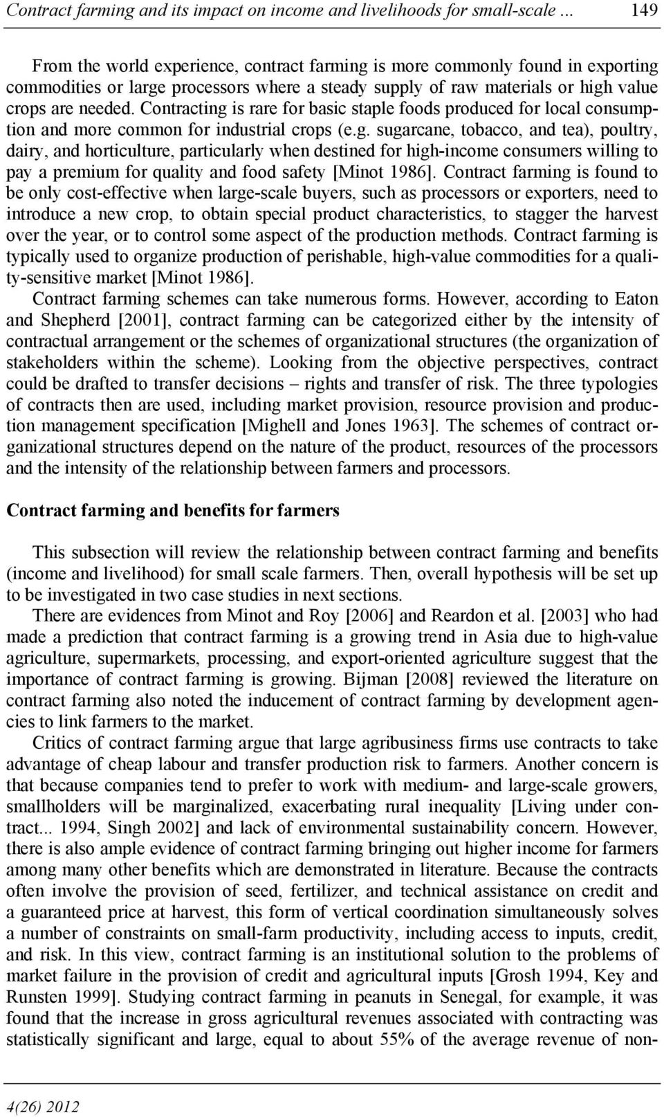 Contracting is rare for basic staple foods produced for local consumption and more common for industrial crops (e.g. sugarcane, tobacco, and tea), poultry, dairy, and horticulture, particularly when destined for high-income consumers willing to pay a premium for quality and food safety [Minot 1986].