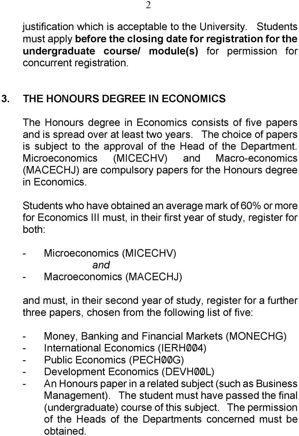 The choice of papers is subject to the approval of the Head of the Department. Microeconomics (MICECHV) and Macro-economics (MACECHJ) are compulsory papers for the Honours degree in Economics.