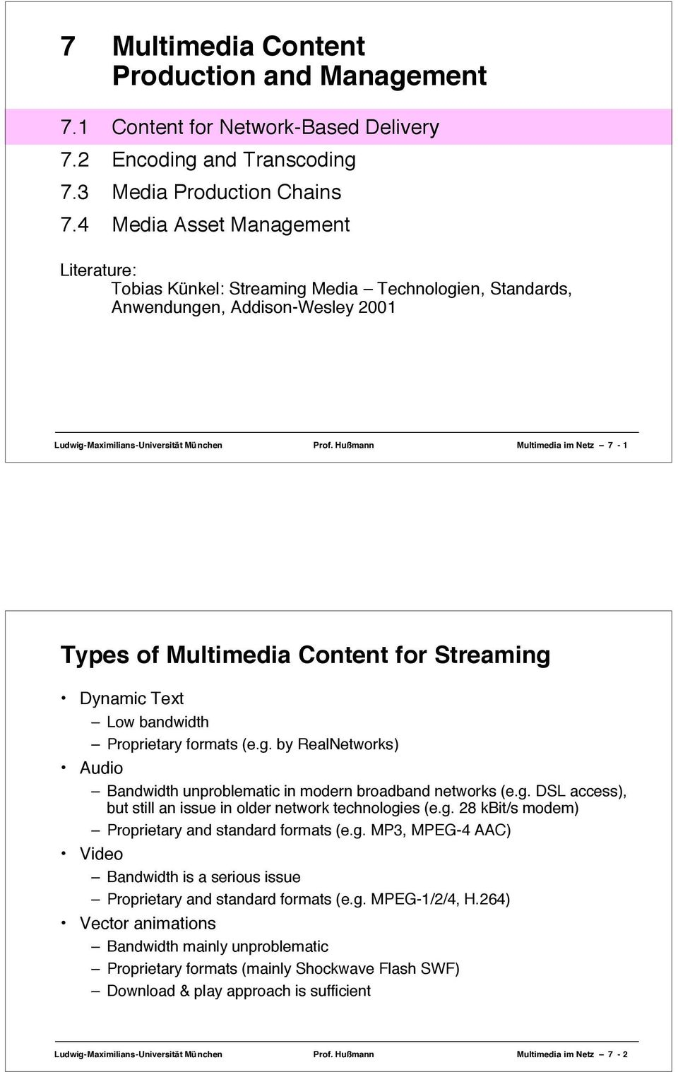 Hußmann Multimedia im Netz 7-1 Types of Multimedia Content for Streaming Dynamic Text Low bandwidth Proprietary formats (e.g. by RealNetworks) Audio Bandwidth unproblematic in modern broadband networks (e.