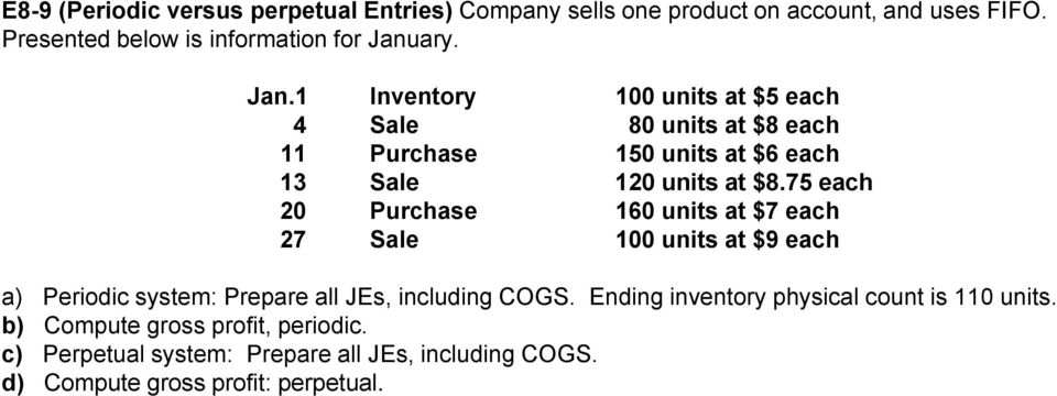 75 each 20 Purchase 160 units at $7 each 27 Sale 100 units at $9 each a) Periodic system: Prepare all JEs, including COGS.