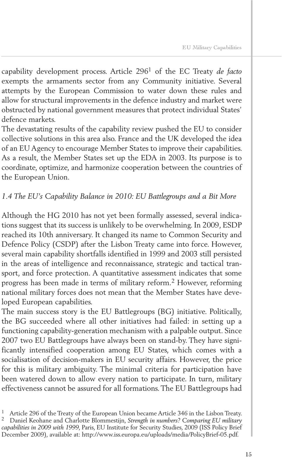 protect individual States defence markets. The devastating results of the capability review pushed the EU to consider collective solutions in this area also.