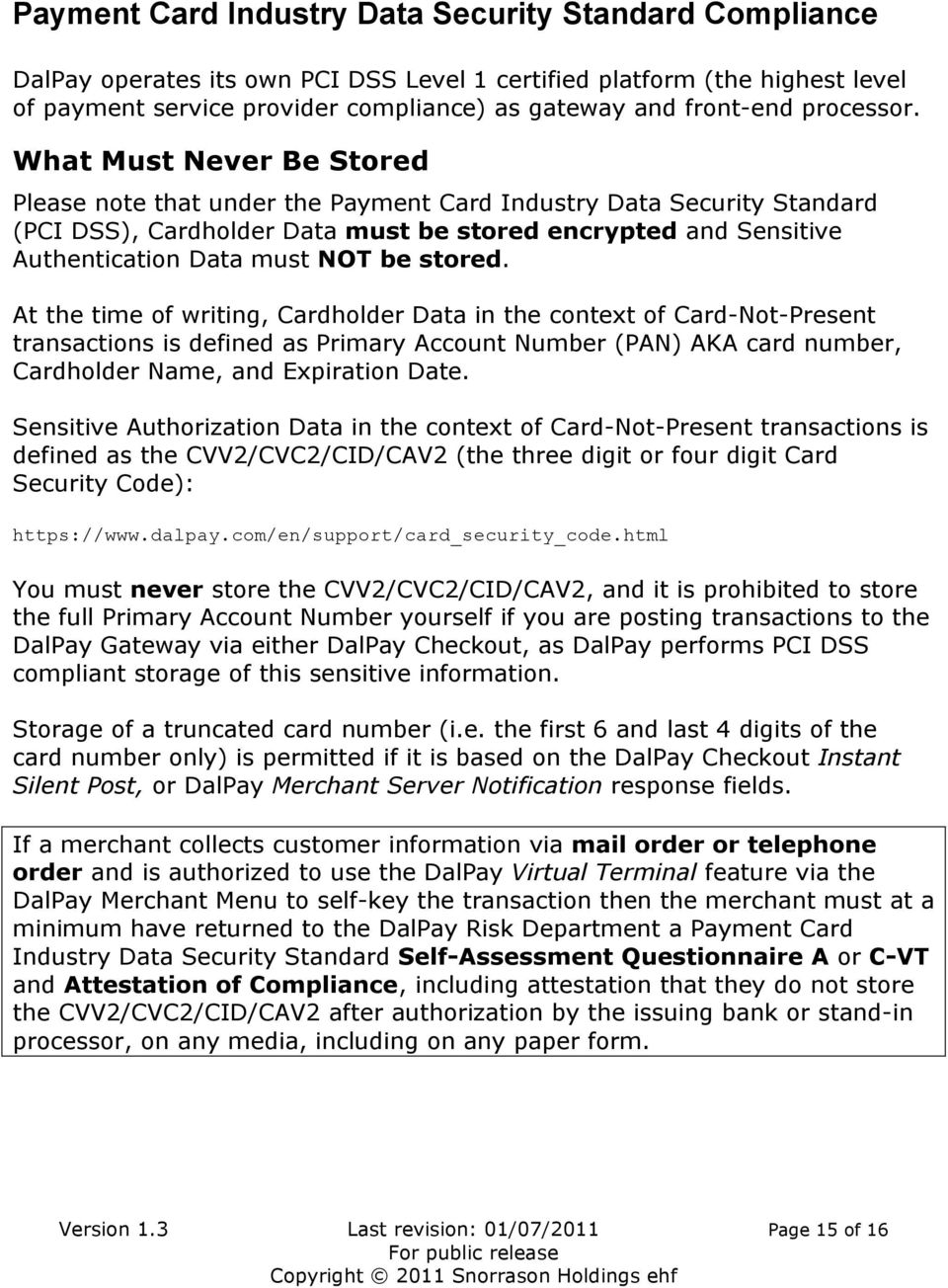What Must Never Be Stored Please note that under the Payment Card Industry Data Security Standard (PCI DSS), Cardholder Data must be stored encrypted and Sensitive Authentication Data must NOT be