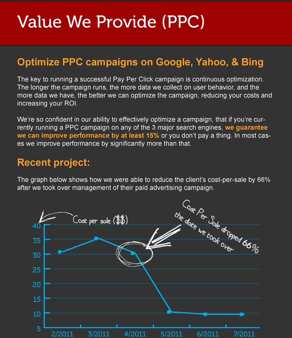 We re so confident in our ability to effectively optimize a campaign, that if you re currently running a PPC campaign on any of the 3 major search engines, we guarantee we can improve performance by