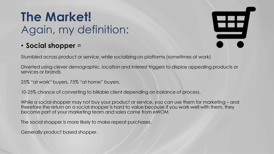 interest triggers to display appealing products or services or brands. 25% at work buyers, 75% at home buyers.