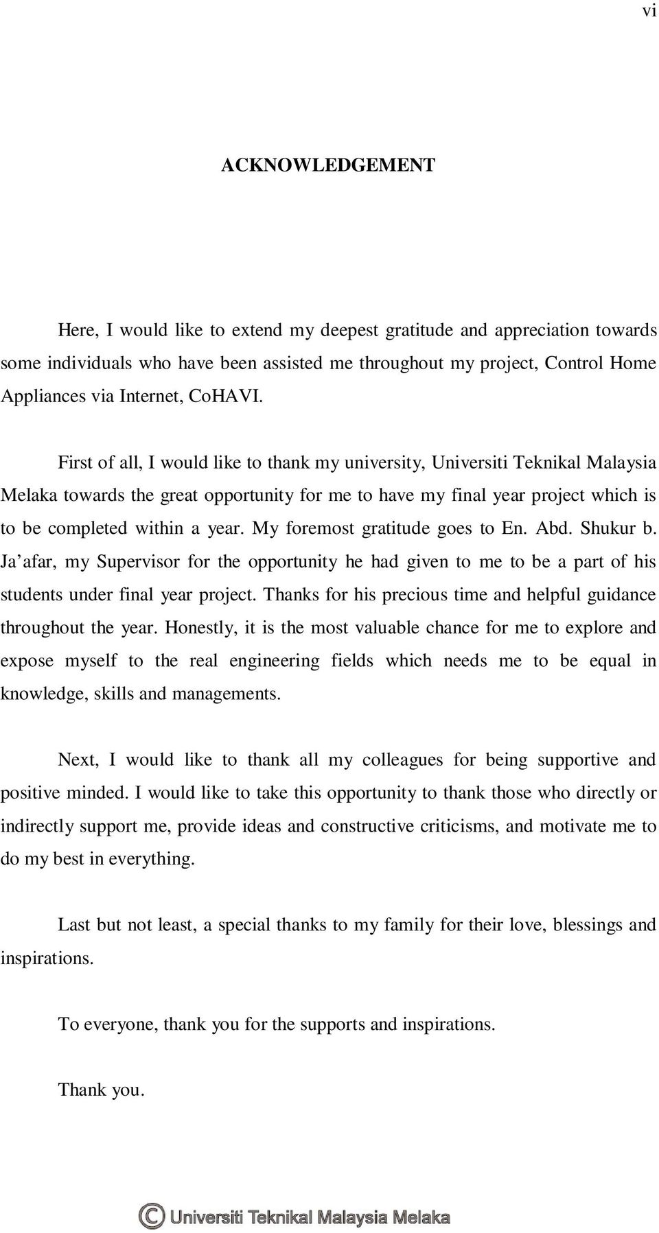 First of all, I would like to thank my university, Universiti Teknikal Malaysia Melaka towards the great opportunity for me to have my final year project which is to be completed within a year.