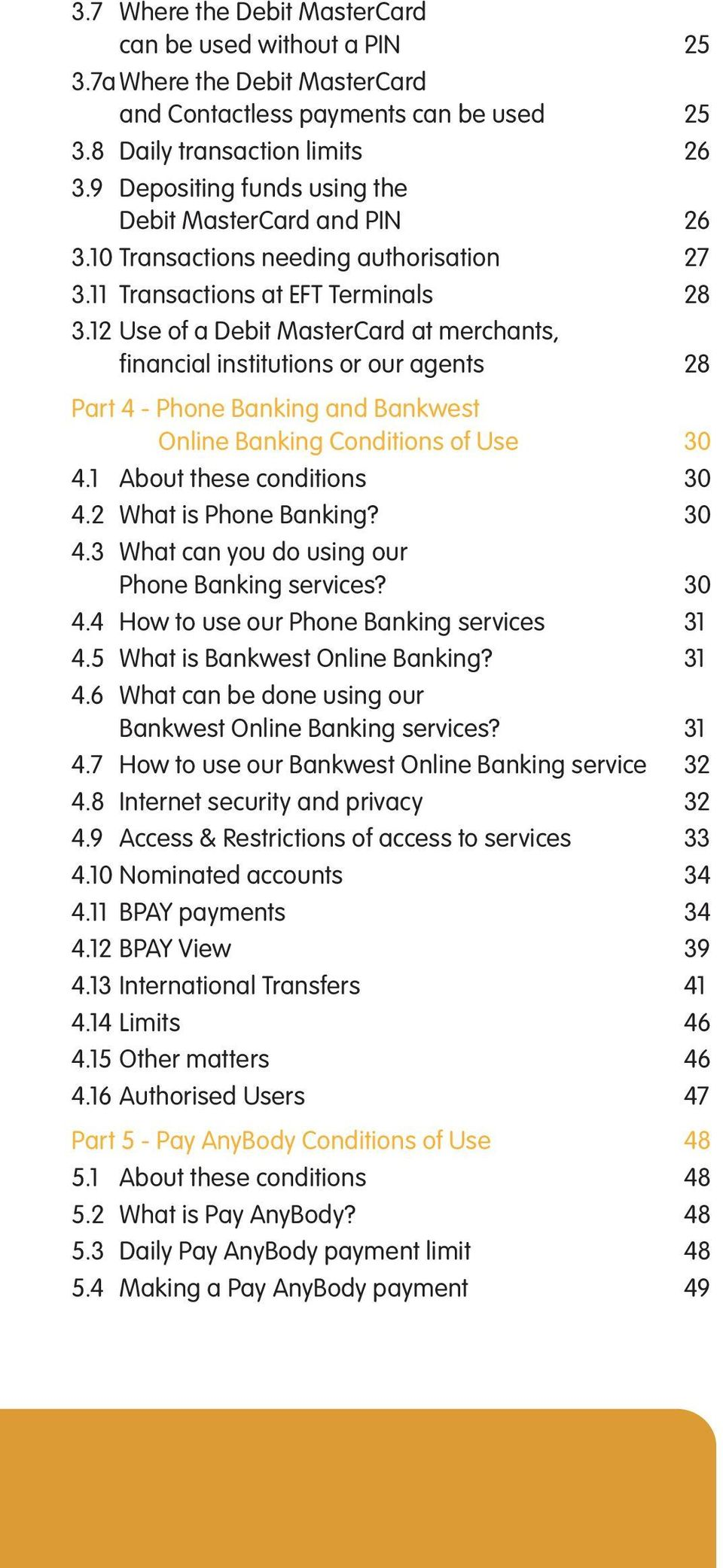 12 Use of a Debit MasterCard at merchants, financial institutions or our agents 28 Part 4 - Phone Banking and Bankwest Online Banking Conditions of Use 30 4.1 About these conditions 30 4.