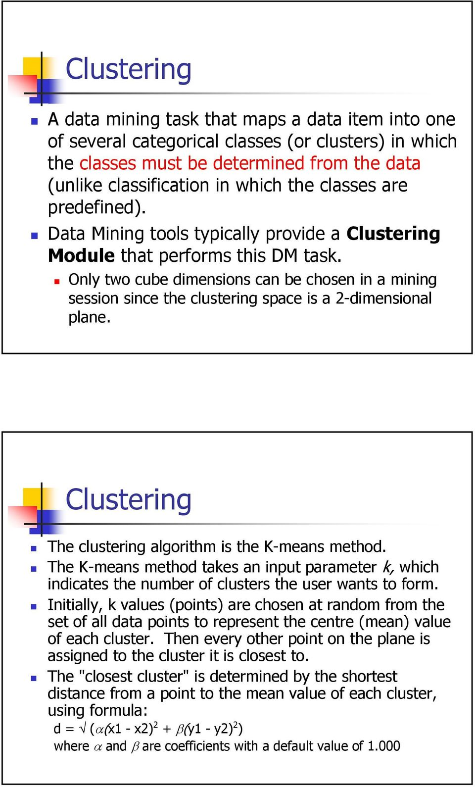 Only two cube dimensions can be chosen in a mining session since the clustering space is a 2-dimensional plane. Clustering The clustering algorithm is the K-means method.
