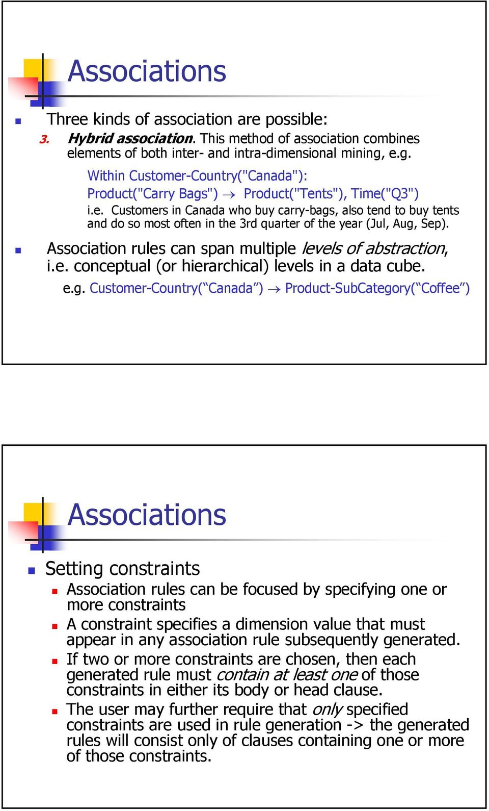 Association rules can span multiple levels of abstraction, i.e. conceptual (or hierarchical) levels in a data cube. e.g.