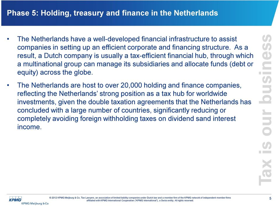 As a result, a Dutch company is usually a tax-efficient financial hub, through which a multinational group can manage its subsidiaries and allocate funds (debt or equity) across the globe.
