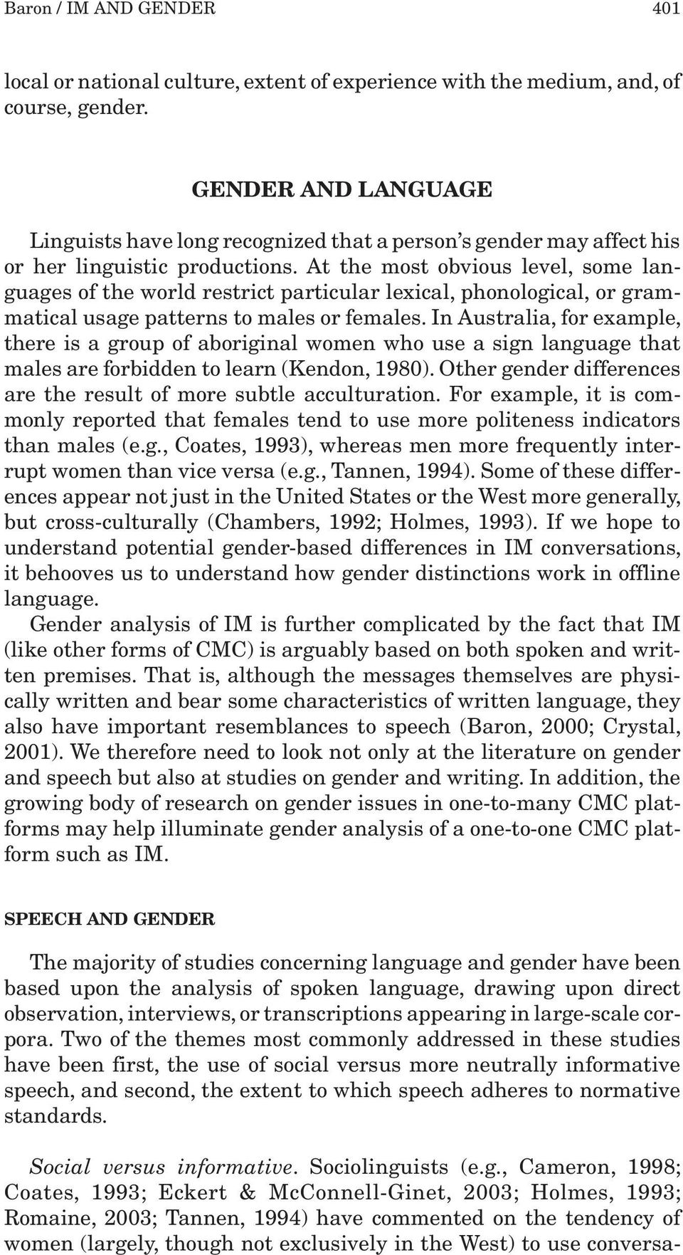 At the most obvious level, some languages of the world restrict particular lexical, phonological, or grammatical usage patterns to males or females.