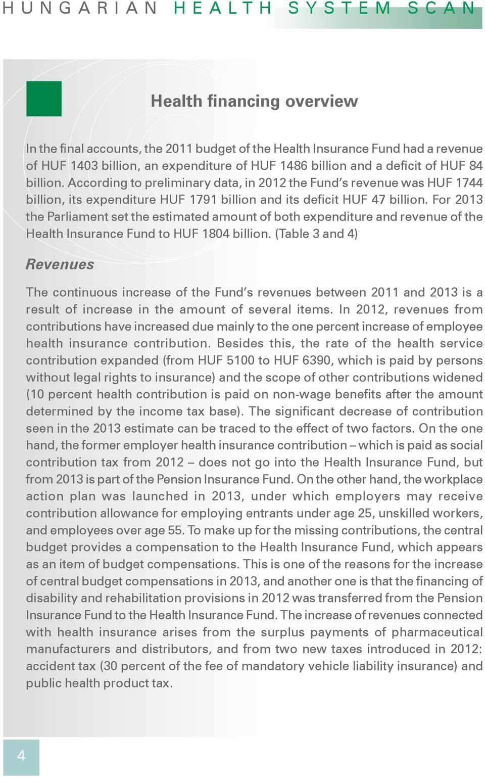 For 2013 the Parliament set the estimated amount of both expenditure and revenue of the Health Insurance Fund to HUF 1804 billion.