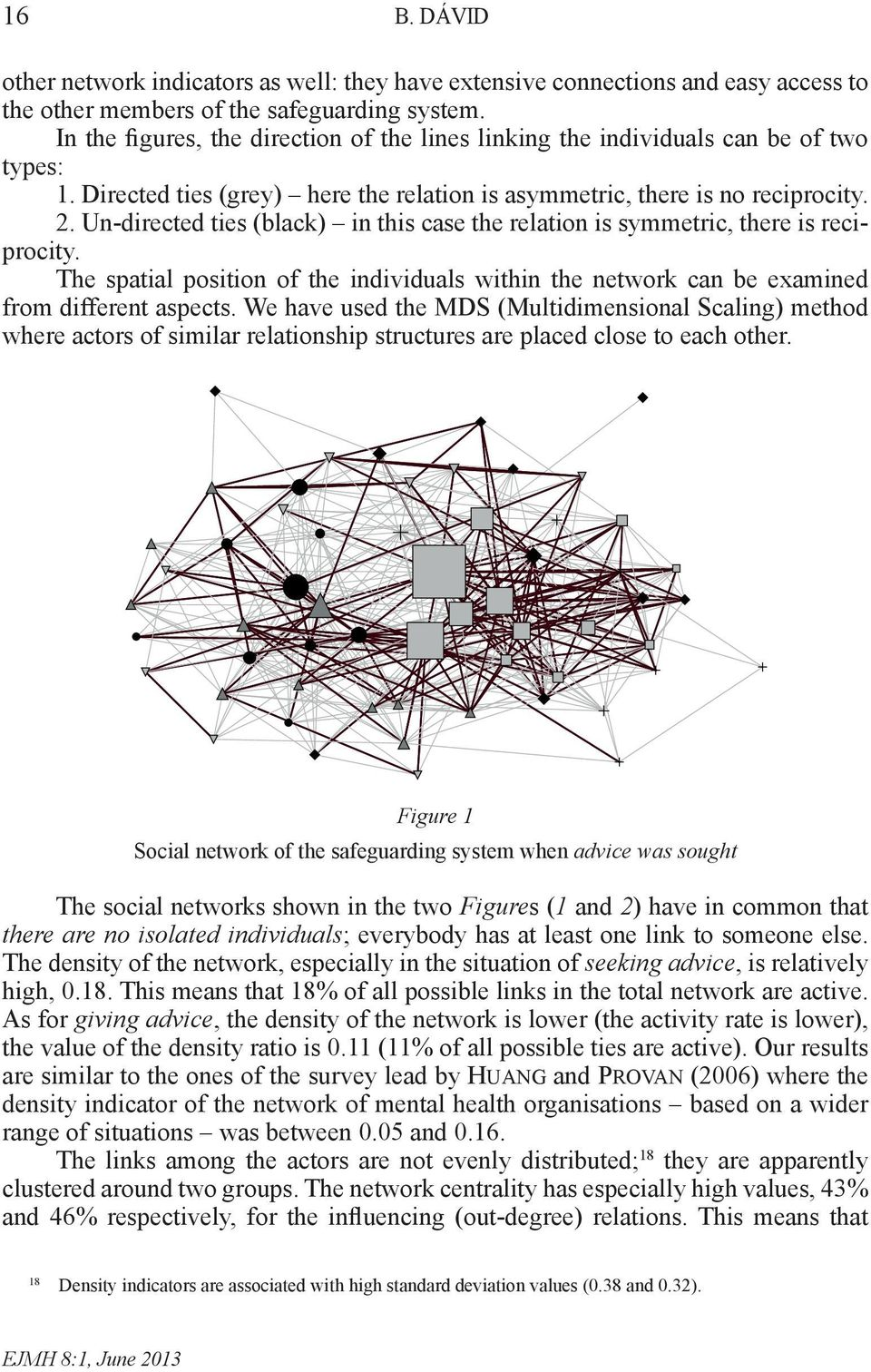 Un-directed ties (black) in this case the relation is symmetric, there is reciprocity. The spatial position of the individuals within the network can be examined from different aspects.