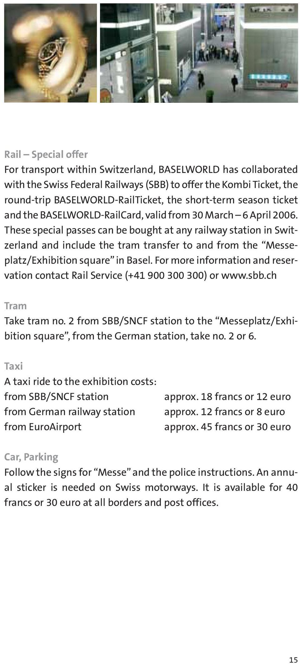 These special passes can be bought at any railway station in Switzerland and include the tram transfer to and from the Messeplatz/Exhibition square in Basel.