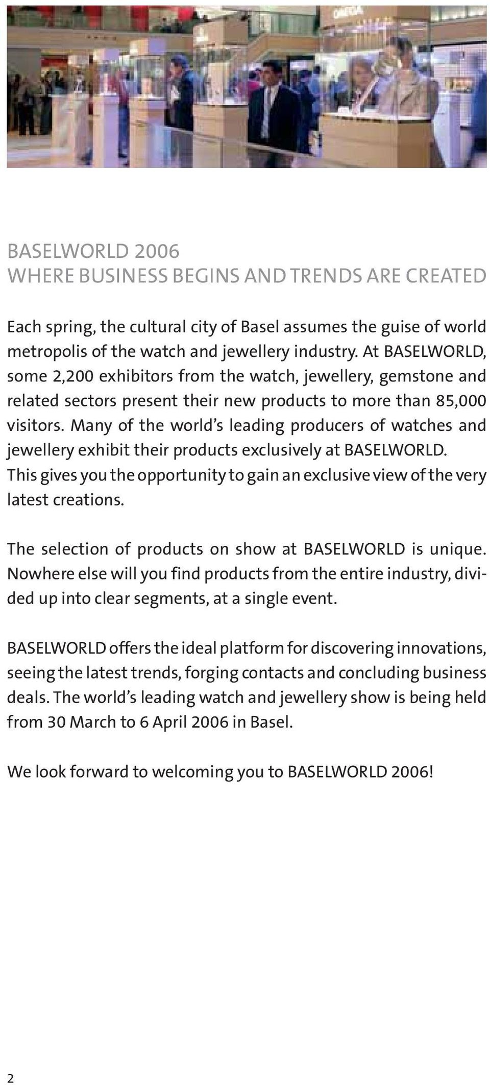 Many of the world s leading producers of watches and jewellery exhibit their products exclusively at BASELWORLD. This gives you the opportunity to gain an exclusive view of the very latest creations.