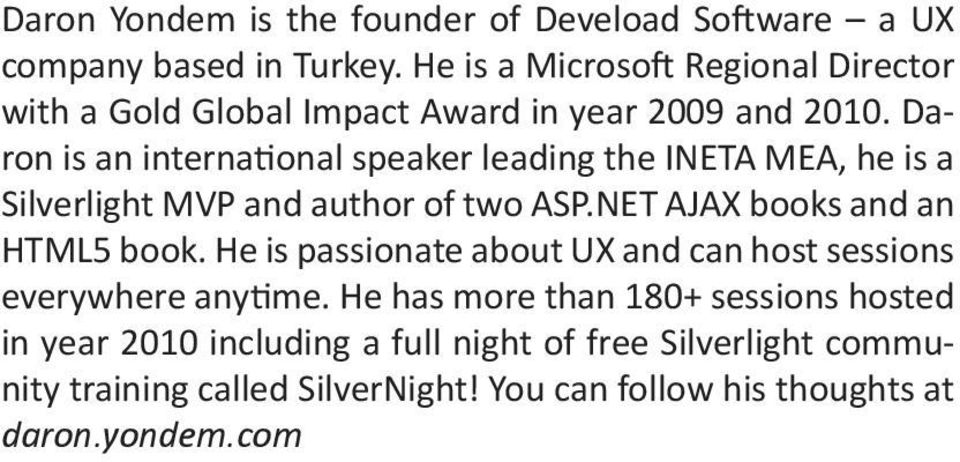 Daron is an international speaker leading the INETA MEA, he is a Silverlight MVP and author of two ASP.NET AJAX books and an HTML5 book.