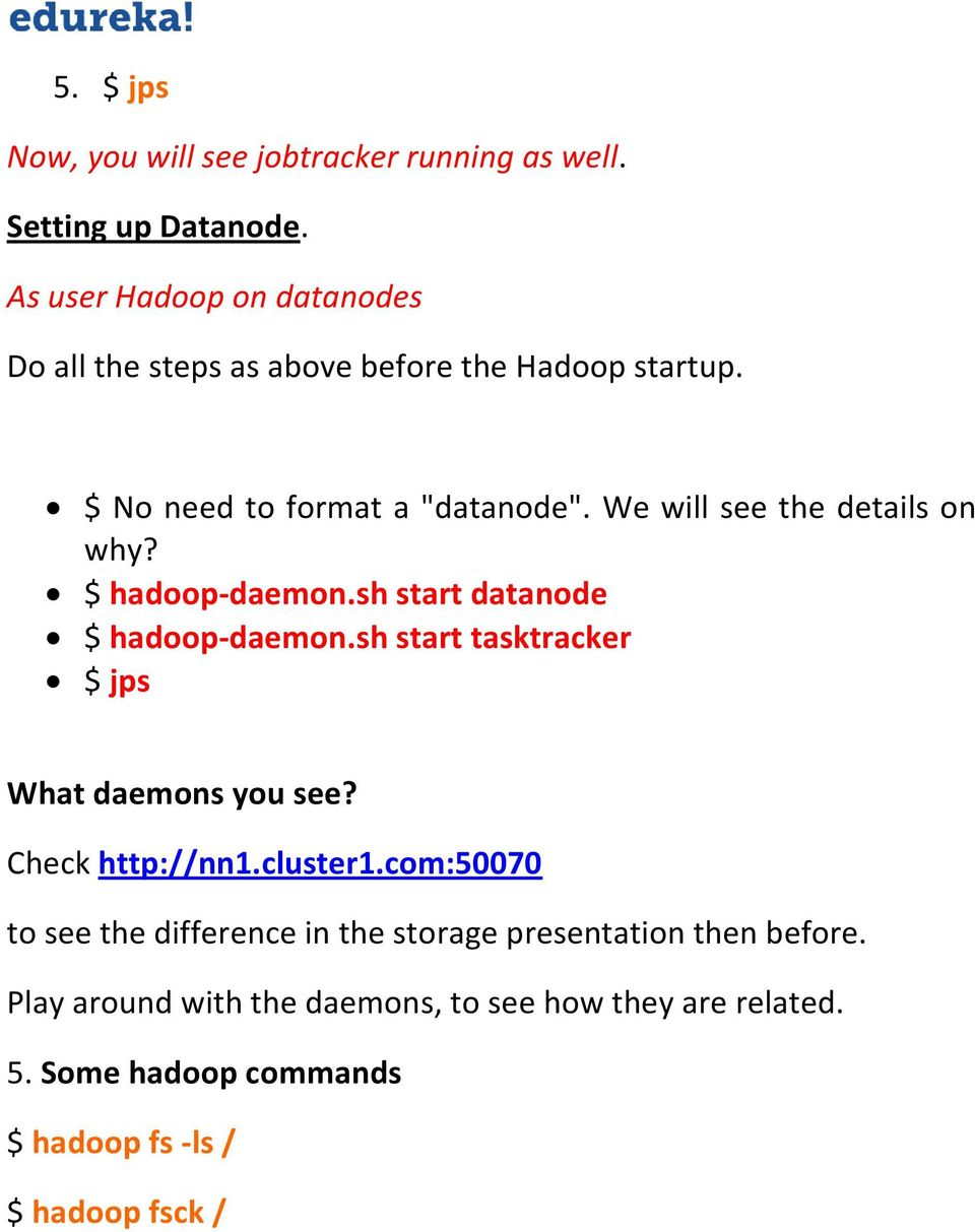 We will see the details on why? $ hadoop-daemon.sh start datanode $ hadoop-daemon.sh start tasktracker $ jps What daemons you see?
