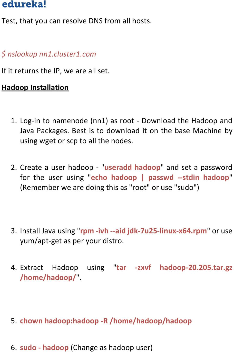 "Create a user hadoop - ""useradd hadoop"" and set a password for the user using ""echo hadoop passwd --stdin hadoop"" (Remember we are doing this as ""root"" or use ""sudo"") 3."