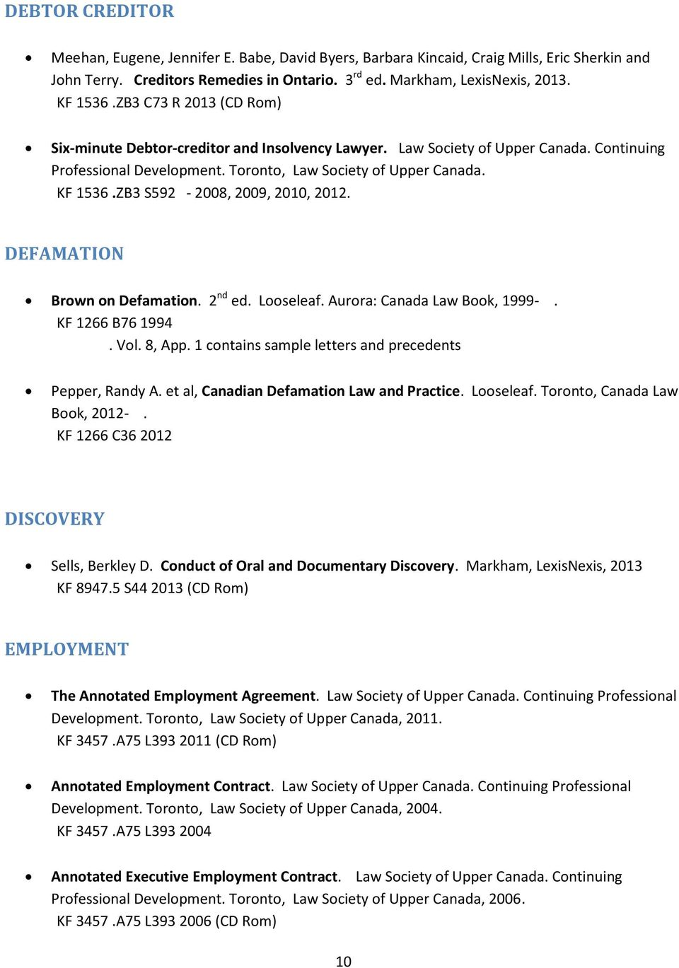 ZB3 S592-2008, 2009, 2010, 2012. DEFAMATION Brown on Defamation. 2 nd ed. Looseleaf. Aurora: Canada Law Book, 1999-. KF 1266 B76 1994. Vol. 8, App.