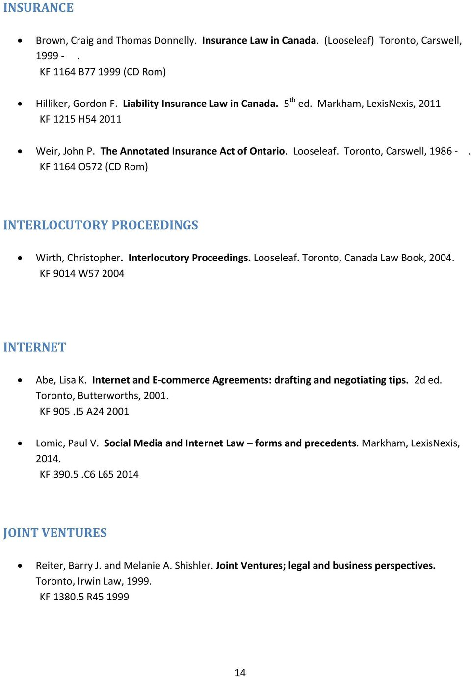 KF 1164 O572 (CD Rom) INTERLOCUTORY PROCEEDINGS Wirth, Christopher. Interlocutory Proceedings. Looseleaf. Toronto, Canada Law Book, 2004. KF 9014 W57 2004 INTERNET Abe, Lisa K.