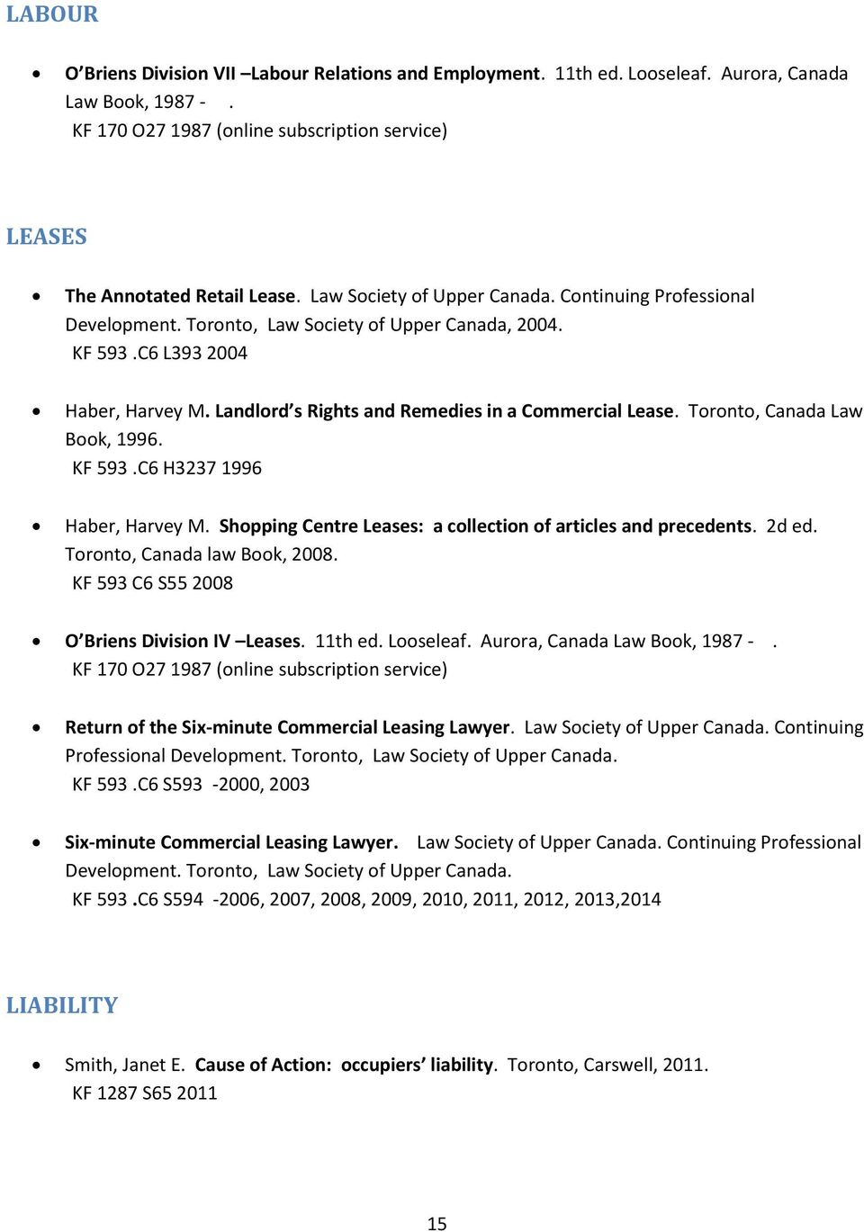 Toronto, Canada Law Book, 1996. KF 593.C6 H3237 1996 Haber, Harvey M. Shopping Centre Leases: a collection of articles and precedents. 2d ed. Toronto, Canada law Book, 2008.