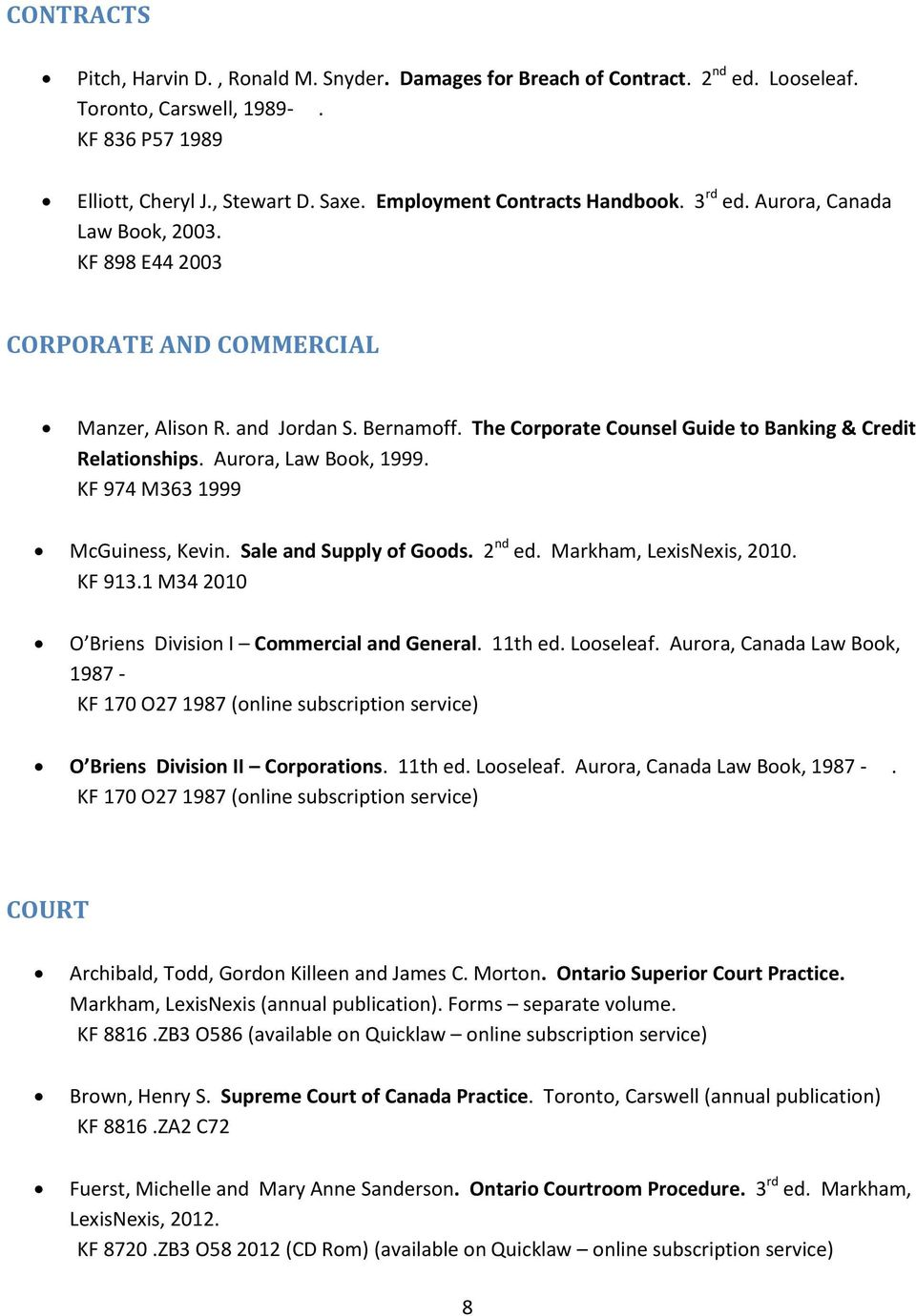 The Corporate Counsel Guide to Banking & Credit Relationships. Aurora, Law Book, 1999. KF 974 M363 1999 McGuiness, Kevin. Sale and Supply of Goods. 2 nd ed. Markham, LexisNexis, 2010. KF 913.