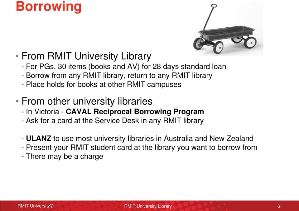 Borrowing Program - Ask for a card at the Service Desk in any RMIT library - ULANZ to use most university libraries in Australia and New