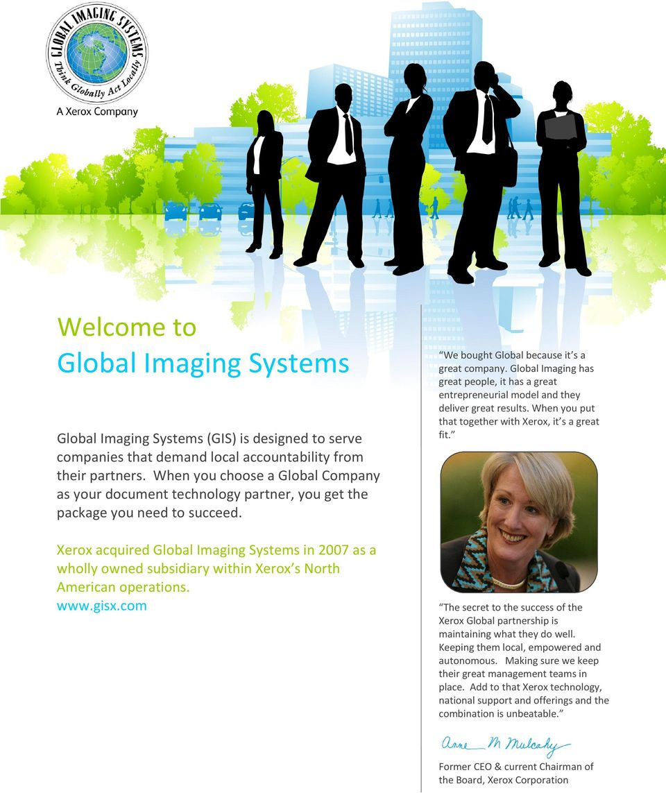 Xerox acquired Global Imaging Systems in 2007 as a wholly owned subsidiary within Xerox s North American operations. www.gisx.com We bought Global because it s a great company.