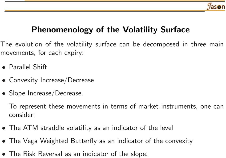 To represent these movements in terms of market instruments, one can consider: The ATM straddle volatility as an