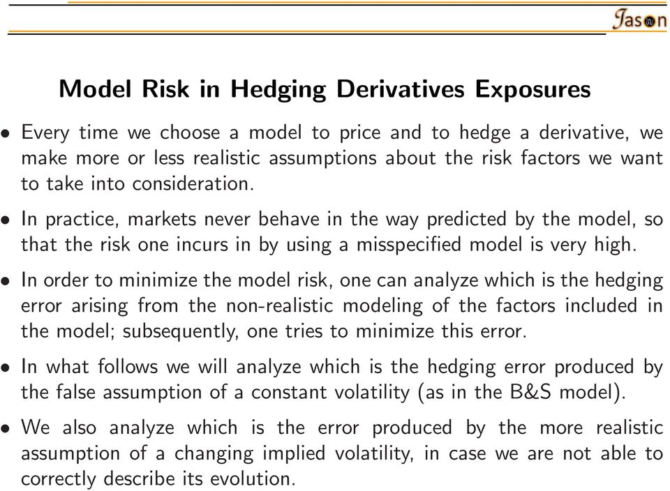 In order to minimize the model risk, one can analyze which is the hedging error arising from the non-realistic modeling of the factors included in the model; subsequently, one tries to minimize this