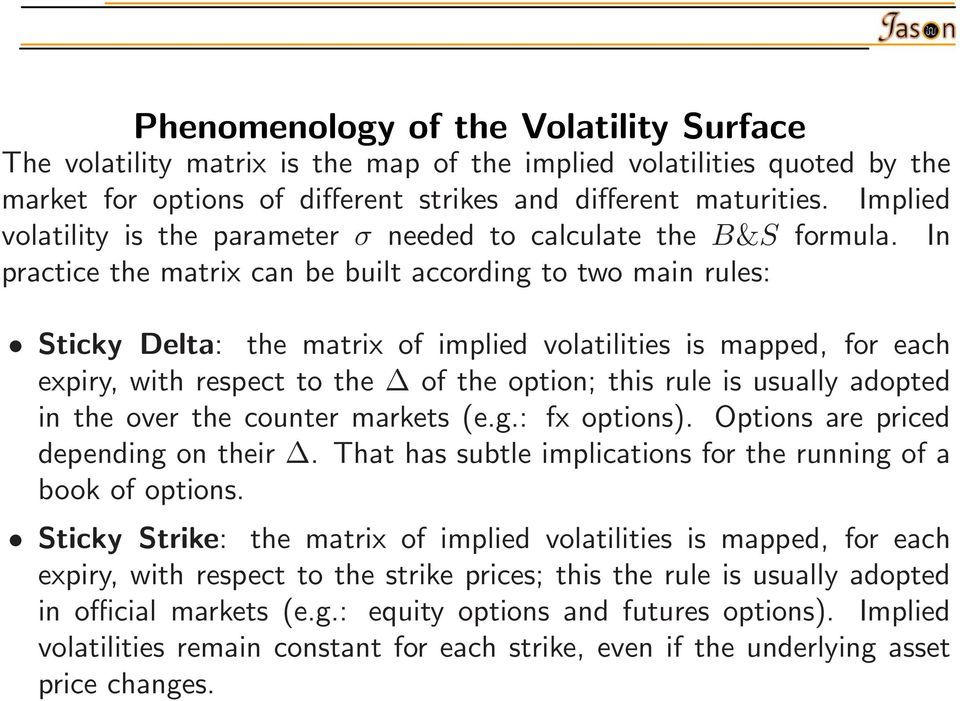In practice the matrix can be built according to two main rules: Sticky Delta: the matrix of implied volatilities is mapped, for each expiry, with respect to the of the option; this rule is usually